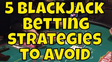 Five Blackjack Betting Strategies to Avoid!